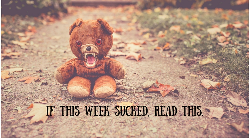 If This Week Sucked, Read This.