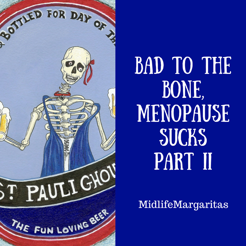Bad to the Bone. Menopause Sucks, Part Deux.