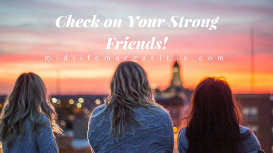 Check on Your Strong Friends. They Need You Too.