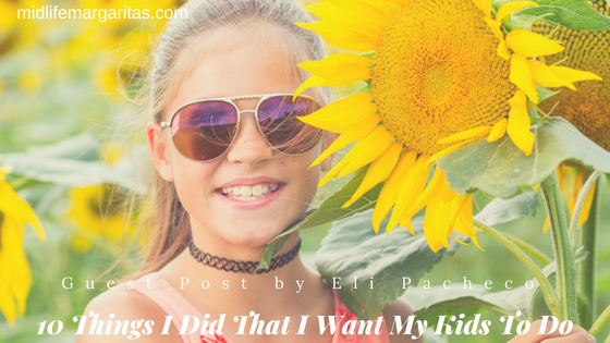 10 things I Did That I Want My Kids To Do
