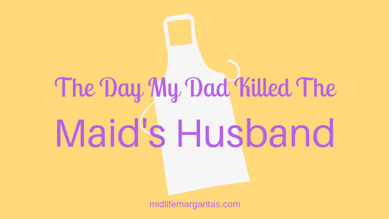 The Day My Dad Killed The Maid's Husband.