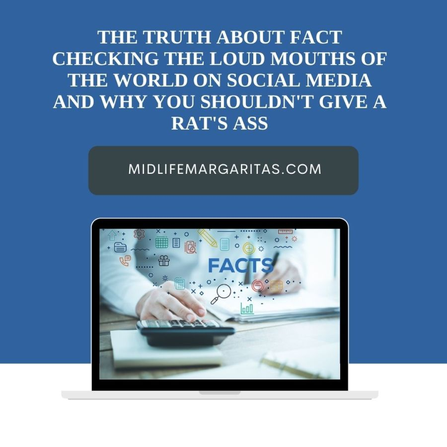 The Truth About Fact Checking The Loud Mouths Of The World On Social Media And Why You Shouldn't Give A Rat's Ass